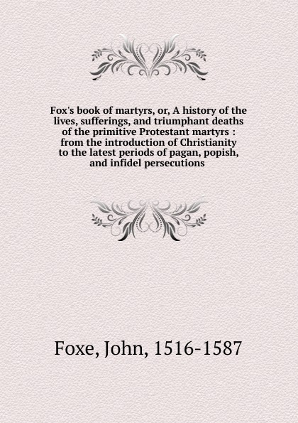 John Foxe Book of martyrs. or, A history of the lives, sufferings, and triumphant deaths of the primitive Protestant martyrs fox s book of martyrs