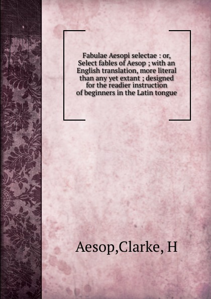 H. Clarke Fabulae Aesopi selectae. Or, Select fables of Aesop aesop fables isbn 9785521057122