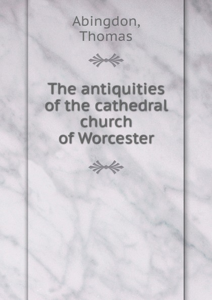 Thomas Abingdon The antiquities of the cathedral church of Worcester thomas abingdon the antiquities of the cathedral church of worcester to which are added the antiquities of the cathedral churches of chichester and lichfeld