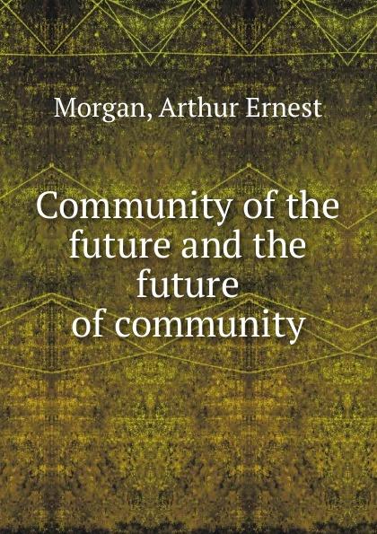 Arthur Ernest Morgan Community of the future and the future of community цена и фото