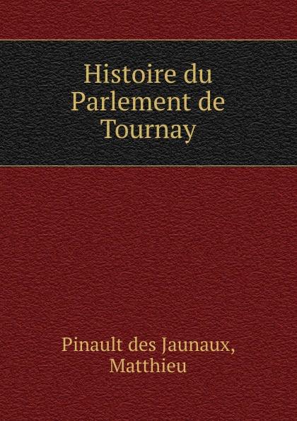 Pinault des Jaunaux Histoire du Parlement de Tournay