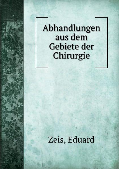 Eduard Zeis Abhandlungen aus dem Gebiete der Chirurgie hermann schiller sammlung von abhandlungen aus dem gebiete