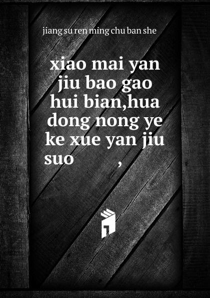 xiao mai yan jiu bao gao hui bian,hua dong nong ye ke xue yan jiu suo ........,......... цена