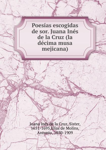 Juana Inés de la Cruz Poesias escogidas sor. Ines (la decima musa mejicana)