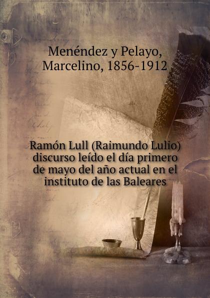 Menéndez y Pelayo Ramon Lull (Raimundo Lulio) ramon lull libre de contemplacio en deu escrit a mallorca transladat darabic en romanc vulgar devers lany m cc lxxxij tom 1