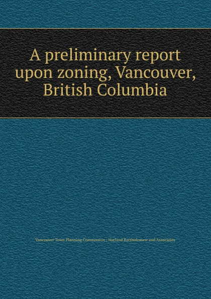 A preliminary report upon zoning, Vancouver, British Columbia