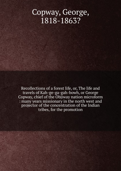 George Copway Recollections of a forest life. Or, The life and travels of Kah-ge-ga-gah-bowh, or George Copway, chief of the Objiway nation microform recollections of a forest life or the life and travels of kah ge ga gah bowh or george copway chief of the ojibway nation