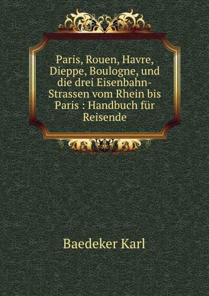 купить K. Baedeker Paris, Rouen, Havre, Dieppe, Boulogne. und die drei Eisenbahn-Strassen по цене 916 рублей