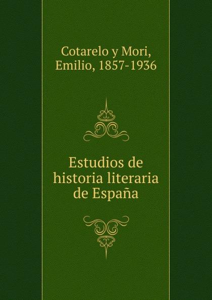 D. Emilio Cotarelo y Mori Estudios de historia literaria de Espana а в киселев geografia e historia de espana