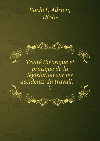 Adrien Sachet Traite theorique et pratique de la legislation sur les accidents du travail. - victor petit guide du sondeur au petrole traite theorique et pratique des sondages