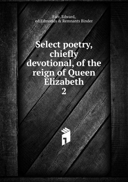 Edward Farr Select poetry. Chiefly devotional of the reign of Queen Elizabeth elizabeth the queen