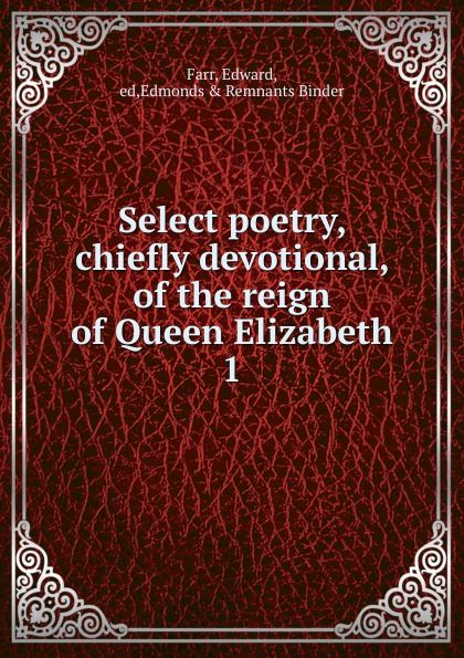 Edward Farr Select poetry chiefly devotional of the reign of Queen Elizabeth. Part 2 elizabeth the queen