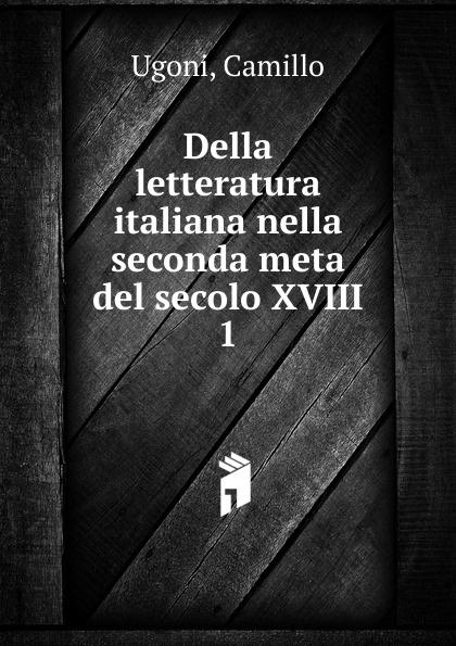 Camillo Ugoni Della letteratura italiana nella seconda meta del secolo XVIII. Volume 1 отсутствует poeti del primo secolo della lingua italiana vol 1