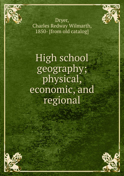 Charles Redway Wilmarth Dryer High school geography. Physical, economic and regional economic geography