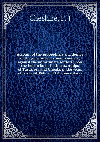 F.J. Cheshire Account of the proceedings and doings of the government commissioners, against the unfortunate settlers upon the Indian lands in the townships of Tuscarora and Oneida, in the years of our Lord 1846 and 1847 microform
