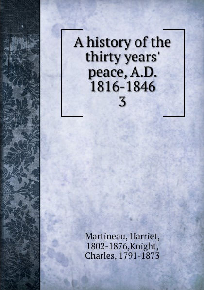 Martineau Harriet A history of the thirty years. peace, A.D. 1816-1846 neil williamson elaine gallagher cameron johnston thirty years of rain