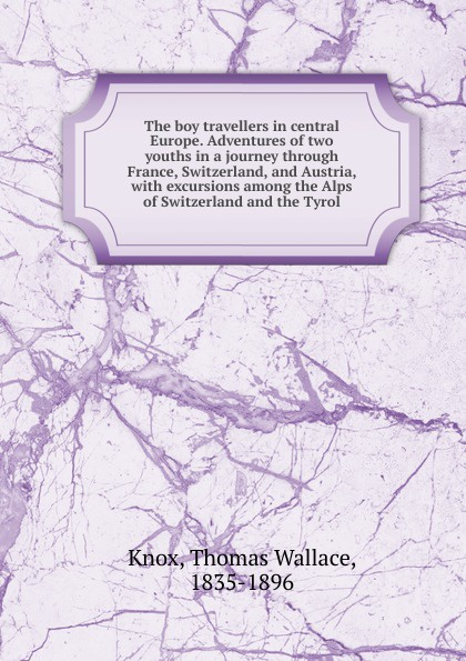 Thomas Wallace Knox The boy travellers in central Europe. Adventures of two youths in a journey through France, Switzerland, and Austria thomas pennington a journey into various parts of europe vol 2