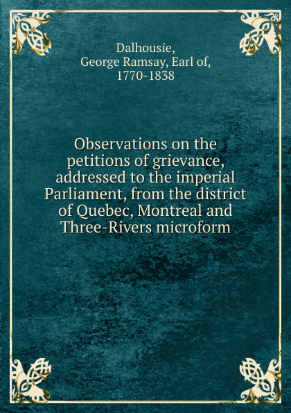 George Ramsay Dalhousie Observations on the petitions of grievance, addressed to the imperial Parliament, from the district of Quebec, Montreal and Three-Rivers microform nevzorov alexander mes petitions seront ils soutenus