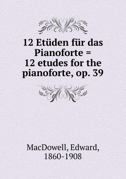 Edward MacDowell 12 Etuden fur das Pianoforte . etudes for the pianoforte, op. 39