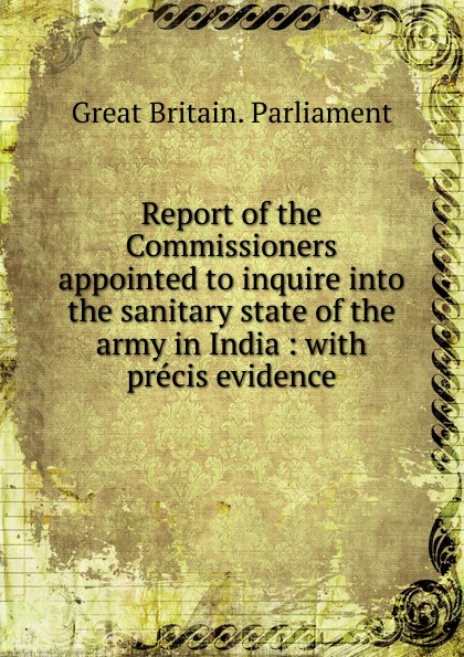 Great Britain. Parliament Report of the Commissioners appointed to inquire into the sanitary state of the army in India