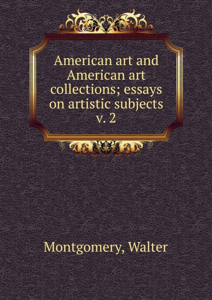 Walter Montgomery American art and American art collections. Volume 2