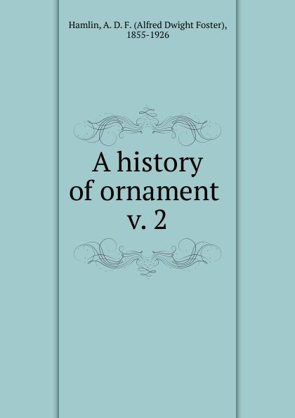 Alfred Dwight Foster Hamlin A history of ornament a d hamlin a history of ornament ancient and medieval