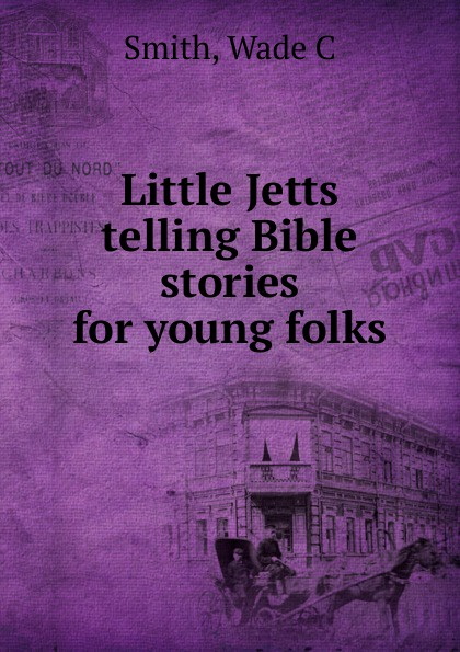 Wade C. Smith Little Jetts telling Bible stories for young folks wade mary hazelton blanchard our little cuban cousin