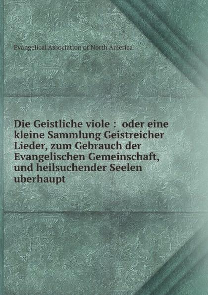 Фото - Heinrich Fischer Die Geistliche Viole. oder, Eine kleine Sammlung Geistreicher Lieder, zum Gebrauch der Evangelischen Gemeinschaft und heilsuchender Seelen uberhaupt tote seelen