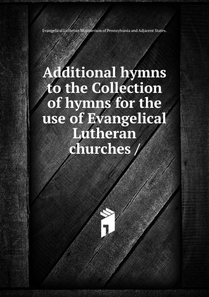 United Lutheran Church of America Additional hymns to the Collection of hymns for the use of Evangelical Lutheran churches bente friedrich historical introductions to the symbolical books of the evangelical lutheran church