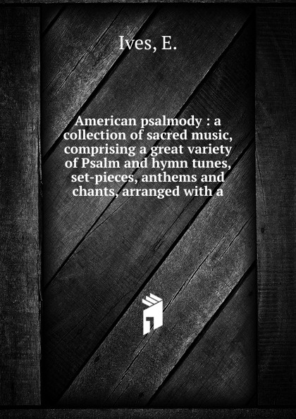 E. Ives American psalmody lowell mason choir or union collection of church music consisting of a great variety of psalm and hymn tunes anthems etc