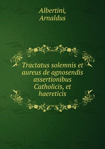 Arnaldus Albertini Tractatus solemnis et aureus de agnosendis assertionibus Catholicis, et haereticis albertini
