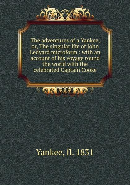Yankee The adventures of a Yankee. Or, The singular life of John Ledyard microform a singular life