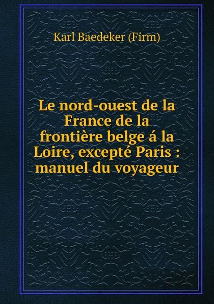 K. Baedeker Le nord-ouest de la France karl baedeker le nord de la france jusqu a la loire excepte paris manuel du voyageur