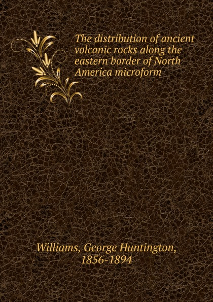 George Huntington Williams The distribution of ancient volcanic rocks along the eastern border of North America microform friendly eastern border the case study of podlaskie voivodship