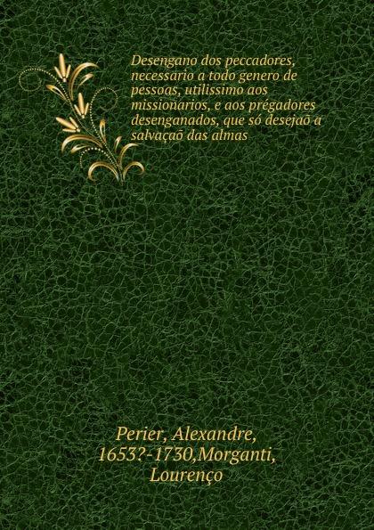 Alexandre Perier Desengano dos peccadores, necessario a todo genero de pessoas, utilissimo aos missionarios, e aos pregadores desenganados, que so desejao a salvacao das almas. aos u7146 green