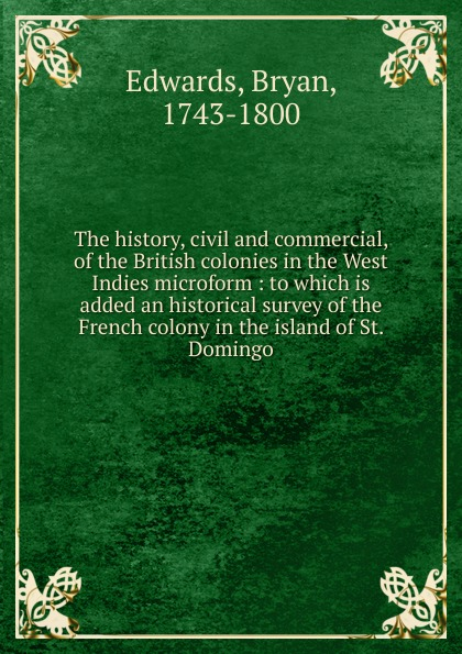 Bryan Edwards The history, civil and commercial, of the British colonies in the West Indies microform bryan edwards the history civil and commercial of the british west indies vol 4