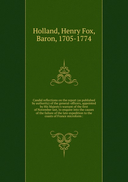 Henry Fox Holland Candid reflections on the report (as published by authority) of the general-officers, appointed by His Majesty.s warrant of the first of November last, to enquire into the causes of the failure of the late expedition to the coasts of France microform report of board of officers to consider an expedition for the relief of lieut greely and party