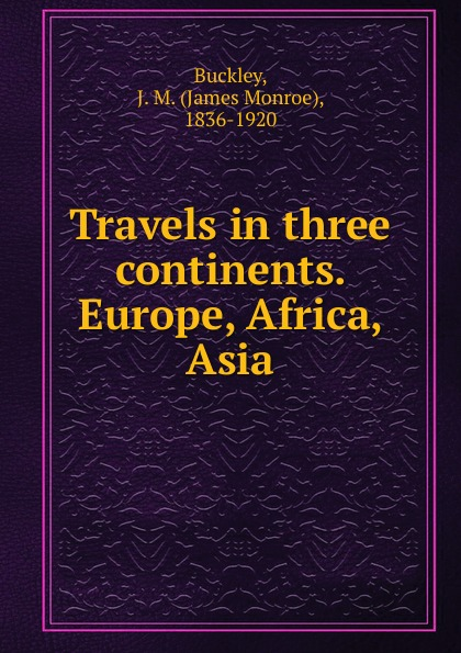 James Monroe Buckley Travels in three continents. Europe, Africa, Asia