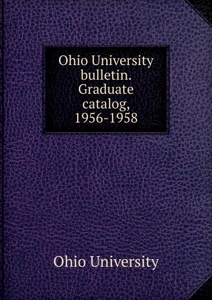 Ohio University Ohio University bulletin. Graduate catalog, 1956-1958