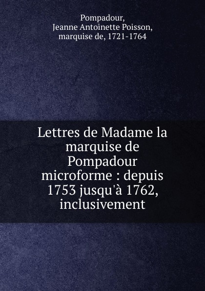 Jeanne Antoinette Poisson Pompadour Lettres de Madame la marquise de Pompadour microforme jeanne antoinette poisson pompadour memoires de madame la marquise de pompadour ou l on trouve un precis de l 1