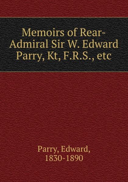 Memoirs of Rear-Admiral Sir W. Edward Parry