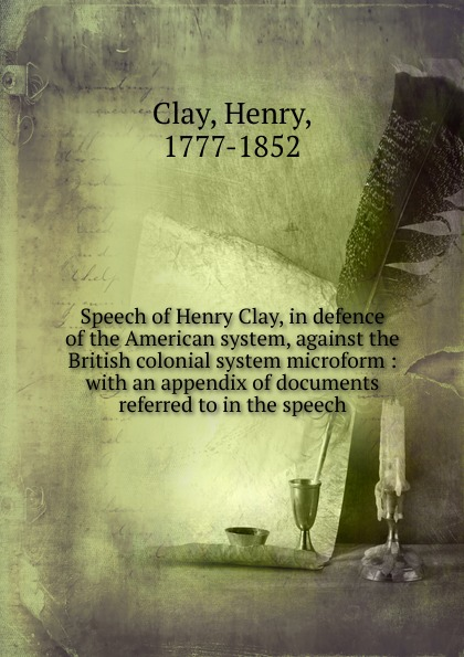 Henry Clay Speech of Henry Clay, in defence of the American system, against the British colonial system microform clay the centennial sketch of clay county nebraska