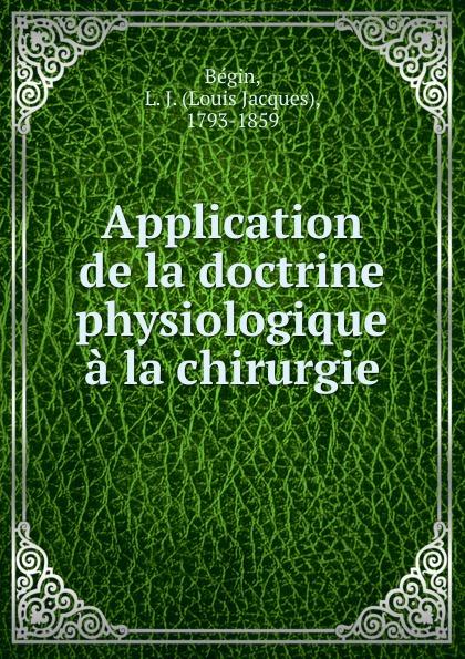 Louis Jacques Bégin Application de la doctrine physiologique a la chirurgie bégin bégin annales de la chirurgie francaise et etrangere vol 3 classic reprint