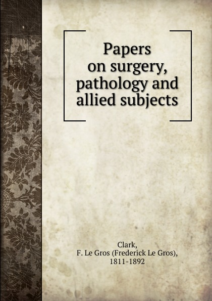Frederick le Gros Clark Papers on surgery, pathology and allied subjects hand book on forest pathology