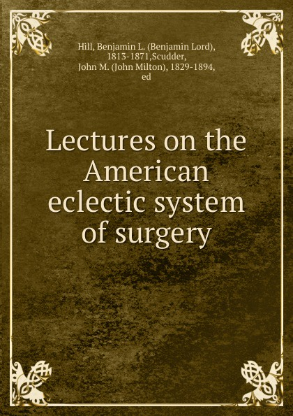 цена на Benjamin Lord Hill Lectures on the American eclectic system of surgery