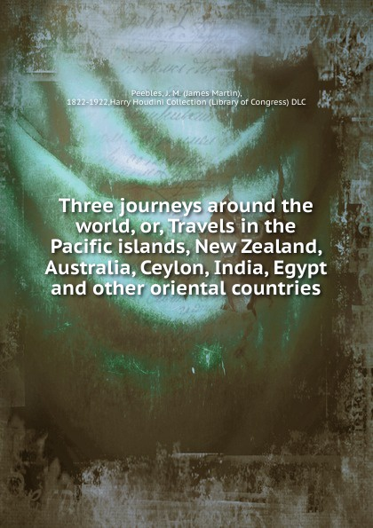James Martin Peebles Three journeys around the world. or, Travels in the Pacific islands, New Zealand, Australia, Ceylon, India, Egypt and other oriental countries martin hurlimann india
