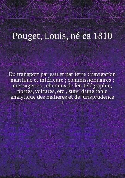 Louis Pouget Du transport par eau et par terre. Tome 1 louis balthazard néel voyage de paris a st cloud par mer et retour de st cloud a paris par terre vol 1 classic reprint