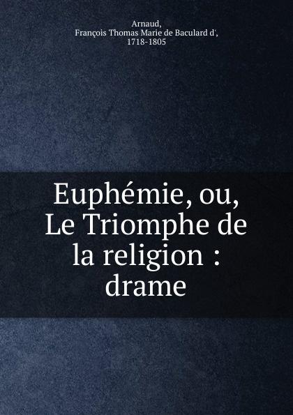 François Thomas Marie de Baculard d' Arnaud Euphemie, ou, Le Triomphe de la religion françois thomas marie de baculard d arnaud fanni ou l heureux repentir