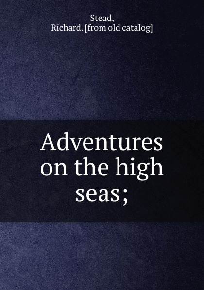 Фото - Richard Stead, F. R. Hist.S. Adventures on the high seas richard stead adventures on the great rivers