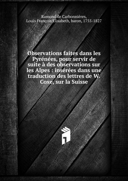 Ramond de Carbonnières Observations faites dans les Pyrenees, pour servir de suite a des observations sur les Alpes jean xavier vétu observations critiques sur les conferences du r p lacordaire avec la suite